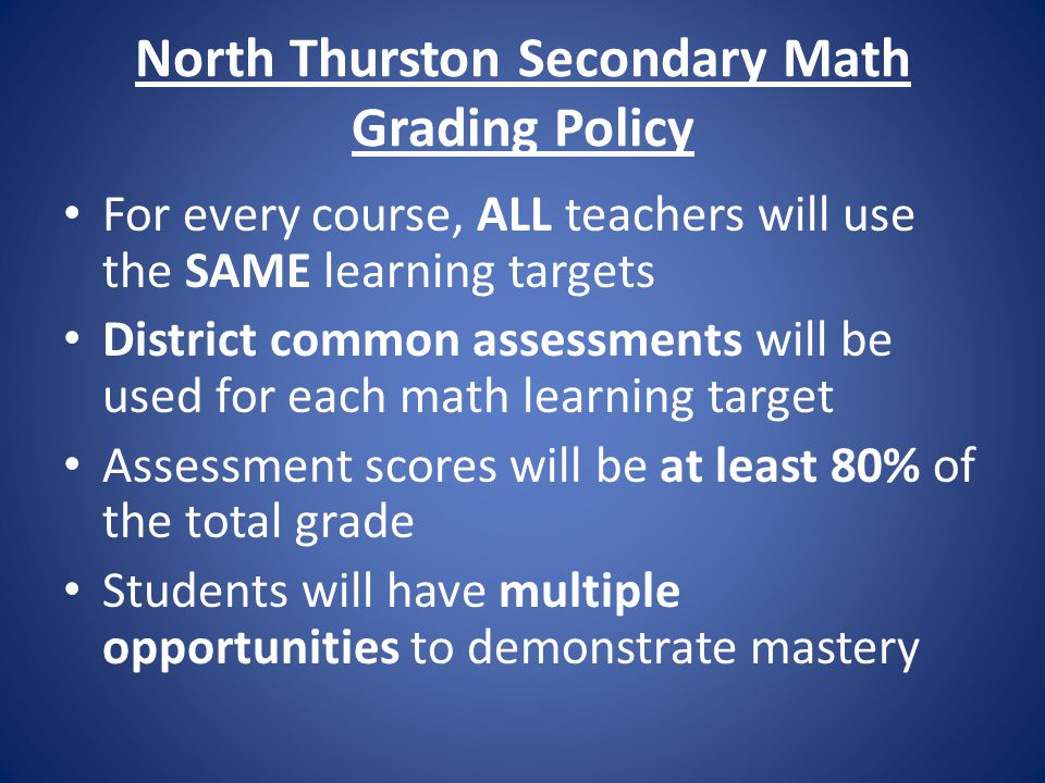 North Thurston Secondary Math Grading Policy For every course, ALL teachers will use the SAME learning targets District common assessments will be used for each math learning target Assessment scores will be at least 80% of the total grade Students will have multiple opportunities to demonstrate mastery