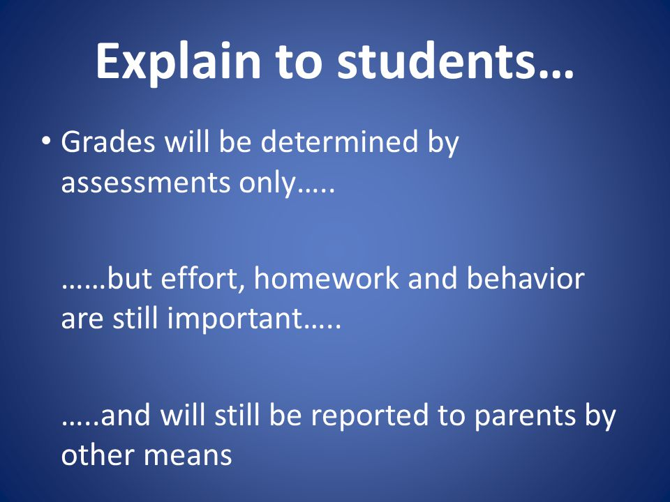 Explain to students… Grades will be determined by assessments only….. ……but effort, homework and behavior are still important….. …..and will still be