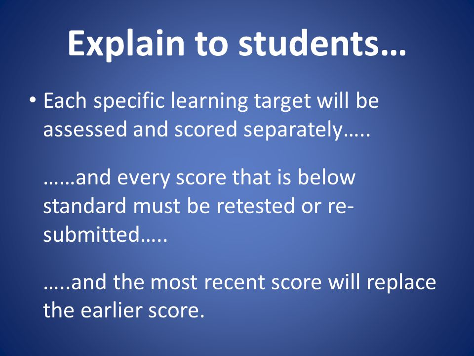 Explain to students… Each specific learning target will be assessed and scored separately…..
