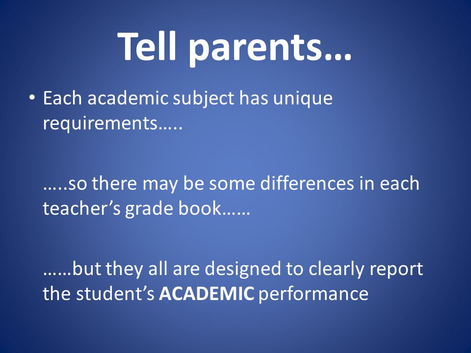Tell parents… Each academic subject has unique requirements….. …..so there may be some differences in each teacher's grade book…… ……but they all are d