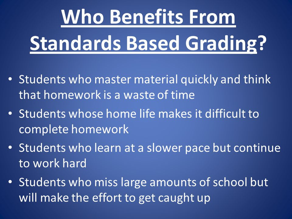 Who Benefits From Standards Based Grading? Students who master material quickly and think that homework is a waste of time Students whose home life ma