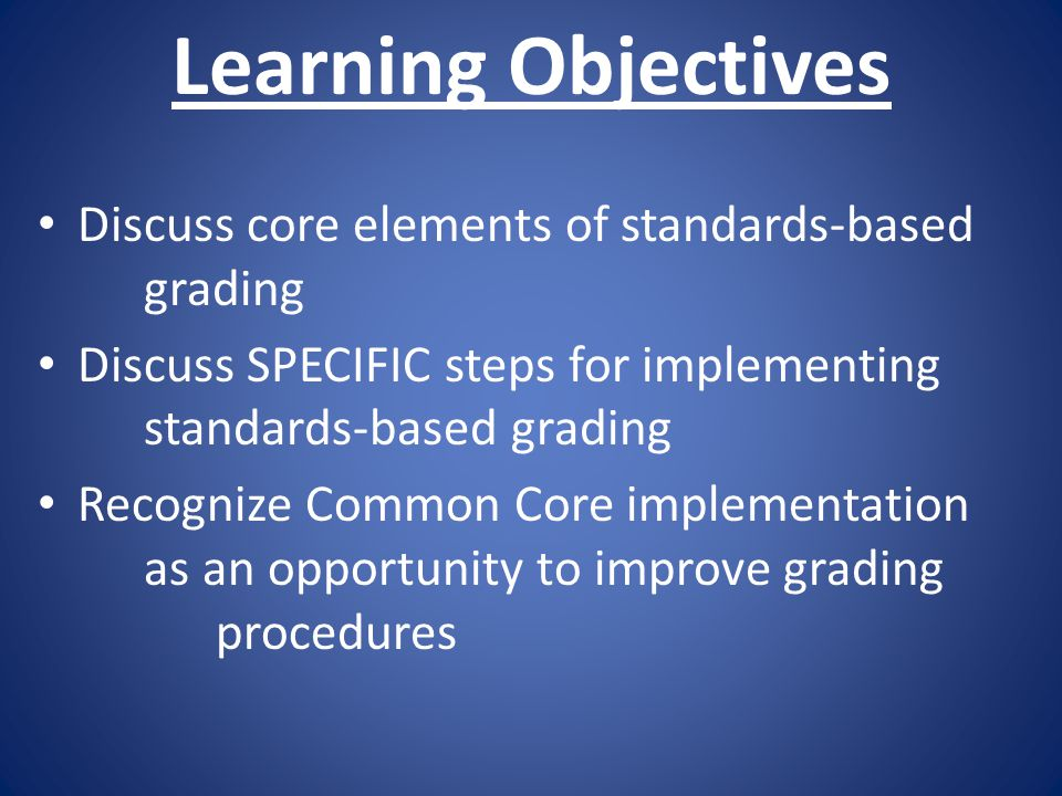 Learning Objectives Discuss core elements of standards-based grading Discuss SPECIFIC steps for implementing standards-based grading Recognize Common Core implementation as an opportunity to improve grading procedures