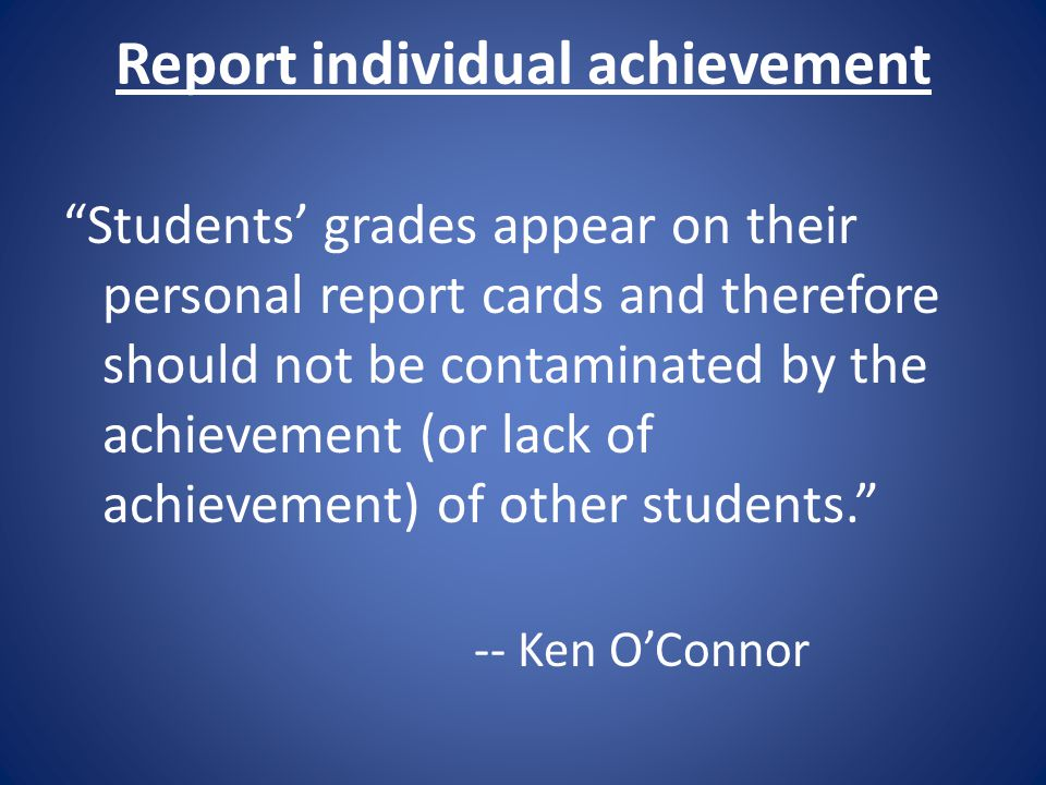 """Report individual achievement """"Students' grades appear on their personal report cards and therefore should not be contaminated by the achievement (or"""