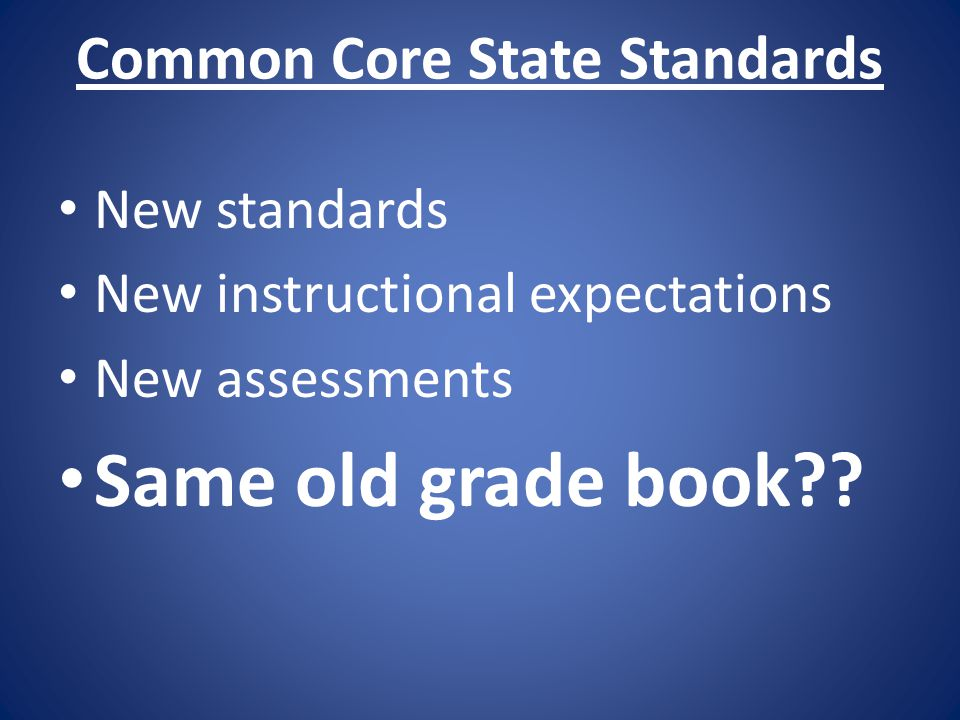 Common Core State Standards New standards New instructional expectations New assessments Same old grade book