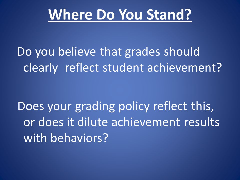 Where Do You Stand? Do you believe that grades should clearly reflect student achievement? Does your grading policy reflect this, or does it dilute ac