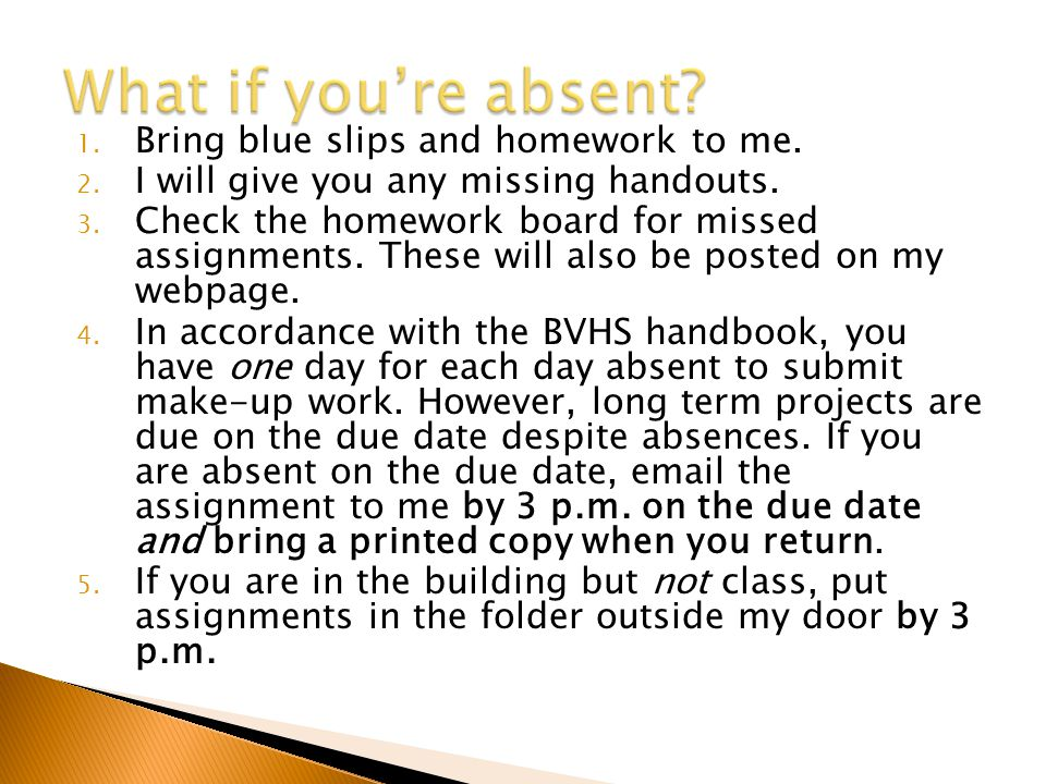 1. Bring blue slips and homework to me. 2. I will give you any missing handouts. 3. Check the homework board for missed assignments. These will also b