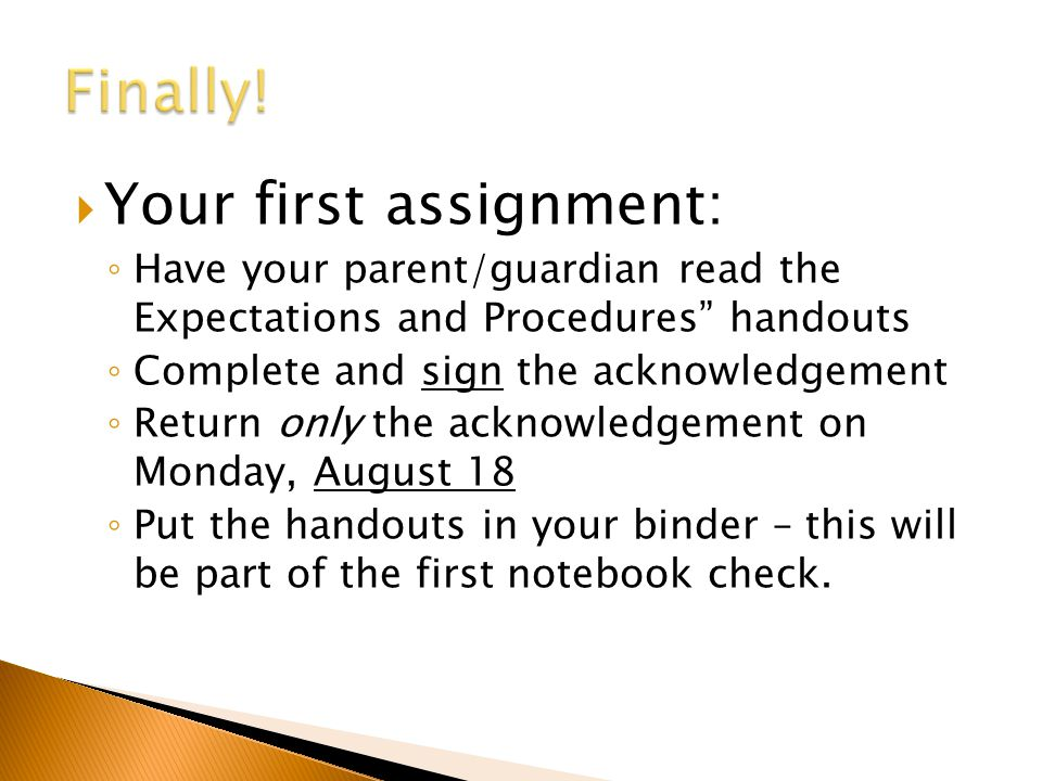  Your first assignment: ◦ Have your parent/guardian read the Expectations and Procedures handouts ◦ Complete and sign the acknowledgement ◦ Return only the acknowledgement on Monday, August 18 ◦ Put the handouts in your binder – this will be part of the first notebook check.