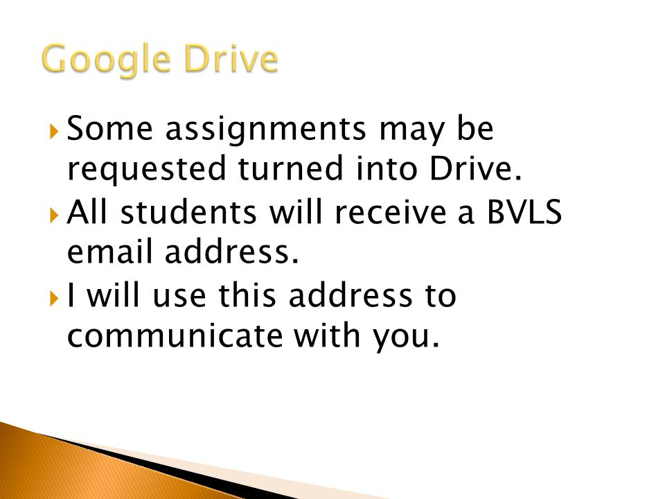  Some assignments may be requested turned into Drive.  All students will receive a BVLS email address.  I will use this address to communicate with