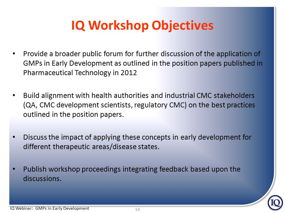 IQ Webinar: GMPs in Early Development IQ Workshop Objectives Provide a broader public forum for further discussion of the application of GMPs in Early Development as outlined in the position papers published in Pharmaceutical Technology in 2012 Build alignment with health authorities and industrial CMC stakeholders (QA, CMC development scientists, regulatory CMC) on the best practices outlined in the position papers.