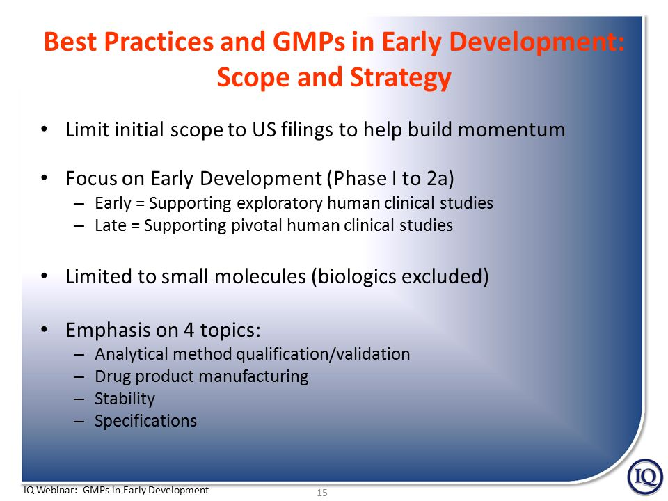 IQ Webinar: GMPs in Early Development Best Practices and GMPs in Early Development: Scope and Strategy Limit initial scope to US filings to help build momentum Focus on Early Development (Phase I to 2a) – Early = Supporting exploratory human clinical studies – Late = Supporting pivotal human clinical studies Limited to small molecules (biologics excluded) Emphasis on 4 topics: – Analytical method qualification/validation – Drug product manufacturing – Stability – Specifications 15