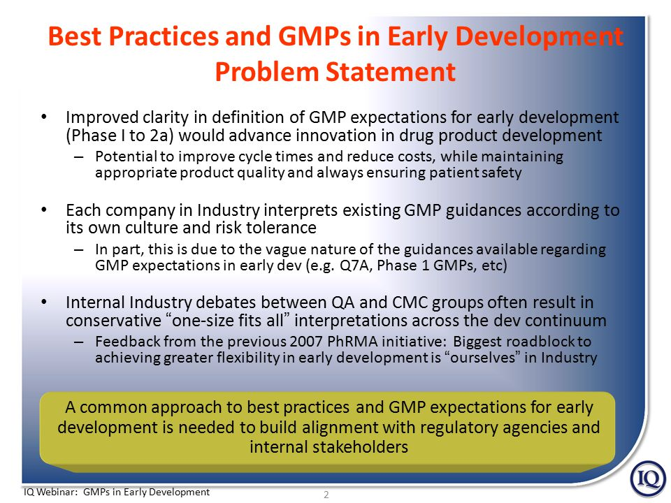 IQ Webinar: GMPs in Early Development Purpose and Publication Timing of the GMPs in Early Development Position Papers Intended as stimuli articles – Serve as a starting point to stimulate further discussion at a future workshop – Should not be perceived as final Industry position or recommendation Publication timing in Pharmaceutical Technology – Overarching Summary – June 2012 – Analytical Methods – July 2012 – Drug Product Manufacturing – August 2012 – Stability – September 2012 – Specifications – Anticipated October 2012 13