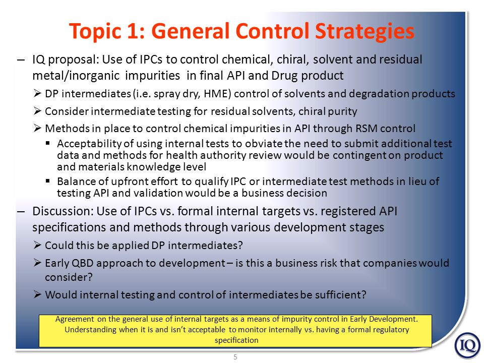 6 Topic 2: Impurity Control Strategies  IQ proposal: 3x ICH limits for ID and qualification for Phase I and Phase II, transition to ICH specifications for pivotal studies  Staged approach aligns with other industry initiatives (i.e., staged TTC PGI's)  Subject exposure lower and study durations are shorter.