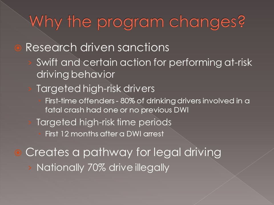  Research driven sanctions › Swift and certain action for performing at-risk driving behavior › Targeted high-risk drivers  First-time offenders - 80% of drinking drivers involved in a fatal crash had one or no previous DWI › Targeted high-risk time periods  First 12 months after a DWI arrest  Creates a pathway for legal driving › Nationally 70% drive illegally
