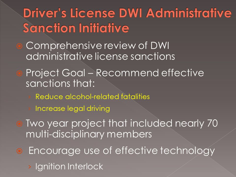  Comprehensive review of DWI administrative license sanctions  Project Goal – Recommend effective sanctions that: › Reduce alcohol-related fatalities › Increase legal driving  Two year project that included nearly 70 multi-disciplinary members  Encourage use of effective technology › Ignition Interlock