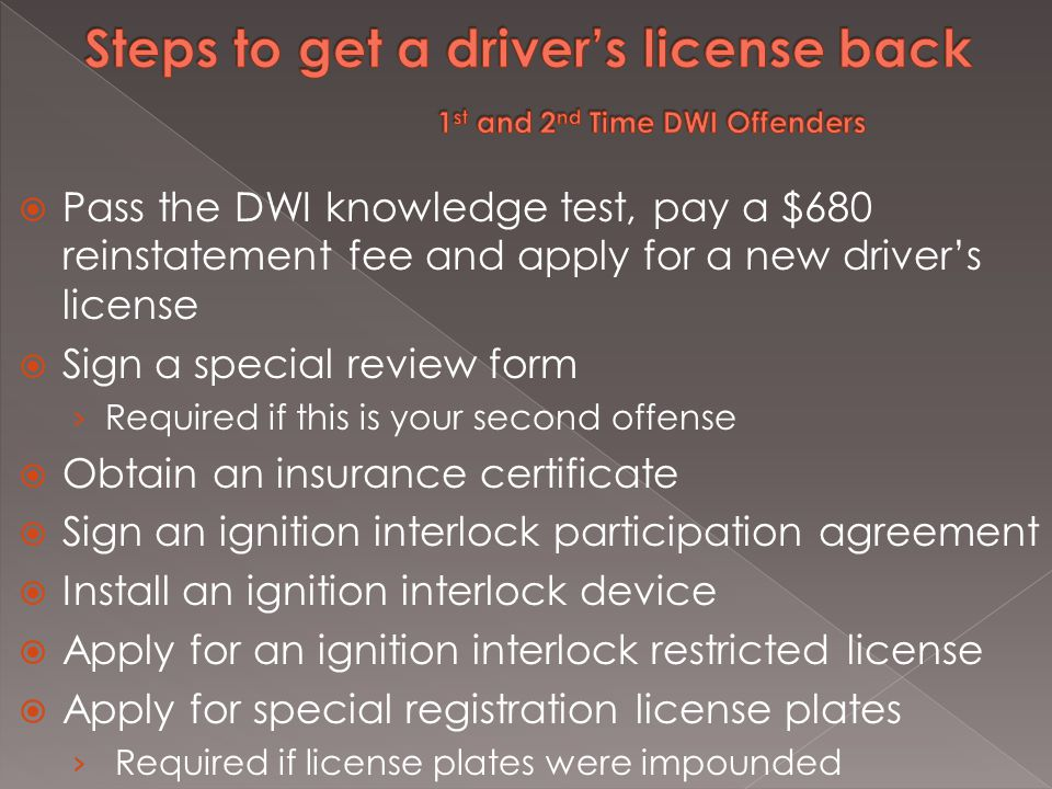  Pass the DWI knowledge test, pay a $680 reinstatement fee and apply for a new driver's license  Sign a special review form › Required if this is your second offense  Obtain an insurance certificate  Sign an ignition interlock participation agreement  Install an ignition interlock device  Apply for an ignition interlock restricted license  Apply for special registration license plates › Required if license plates were impounded