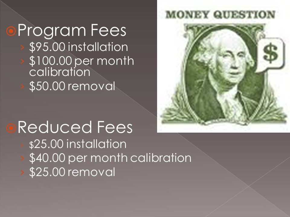  Program Fees › $95.00 installation › $100.00 per month calibration › $50.00 removal  Reduced Fees › $ 25.00 installation › $40.00 per month calibration › $25.00 removal