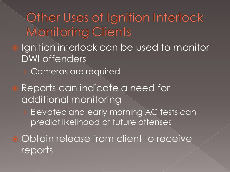  Ignition interlock can be used to monitor DWI offenders › Cameras are required  Reports can indicate a need for additional monitoring › Elevated and early morning AC tests can predict likelihood of future offenses  Obtain release from client to receive reports