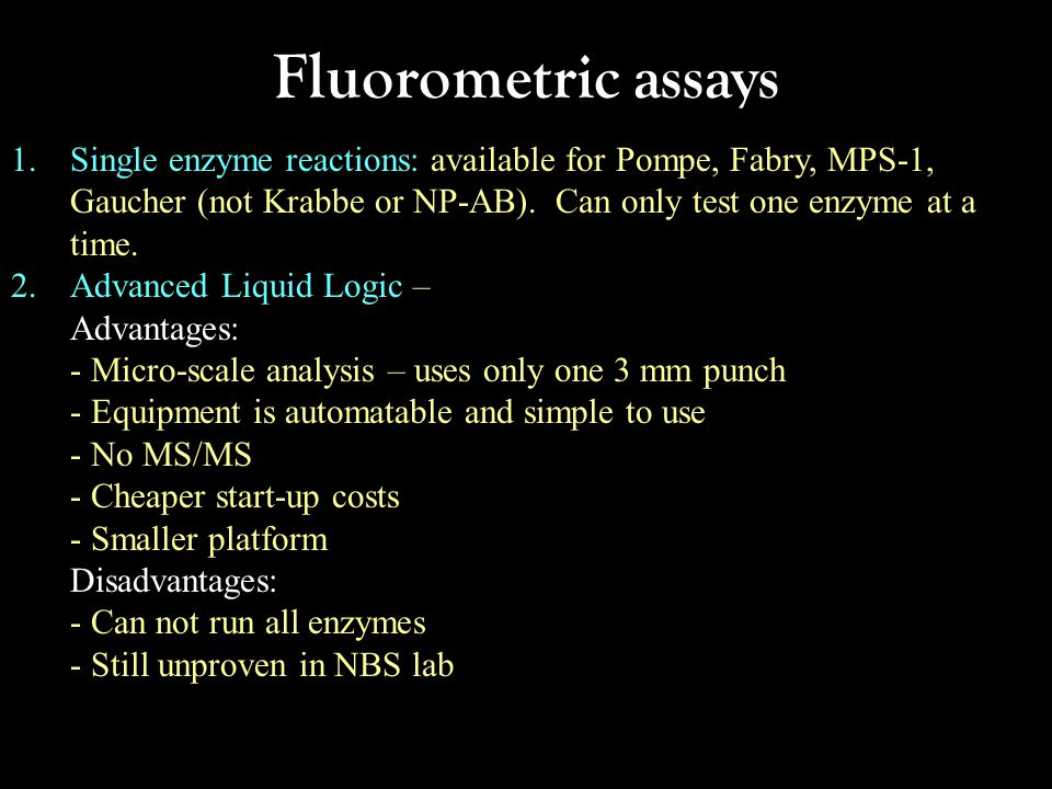 Fluorometric assays 1.Single enzyme reactions: available for Pompe, Fabry, MPS-1, Gaucher (not Krabbe or NP-AB). Can only test one enzyme at a time. 2