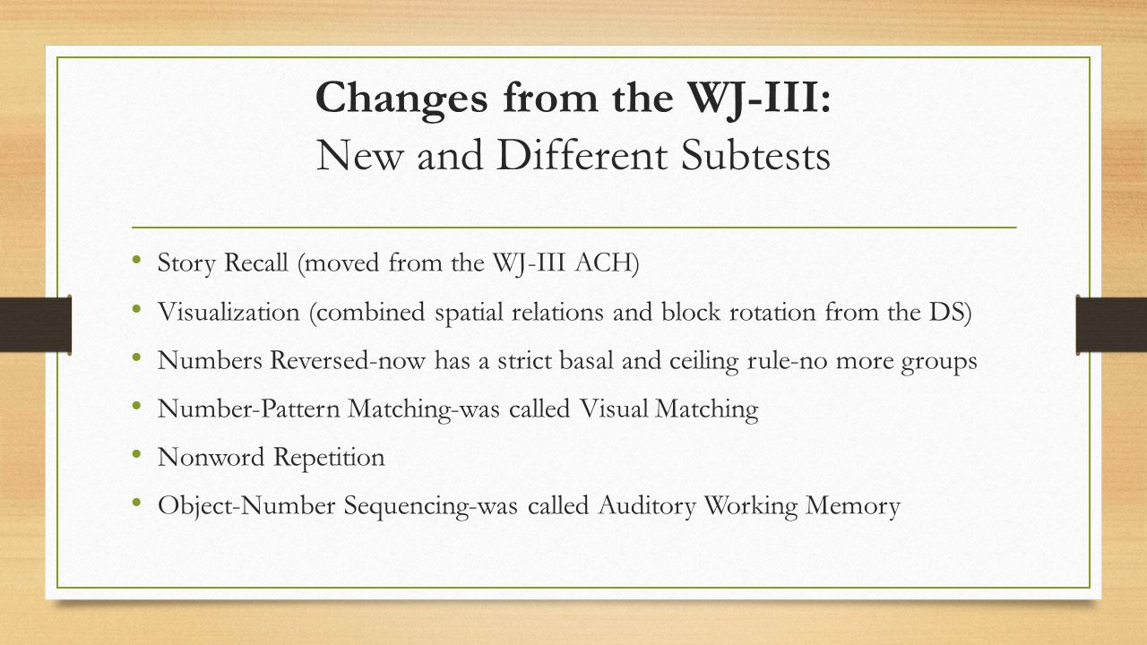 Changes from the WJ-III: New and Different Subtests Story Recall (moved from the WJ-III ACH) Visualization (combined spatial relations and block rotat