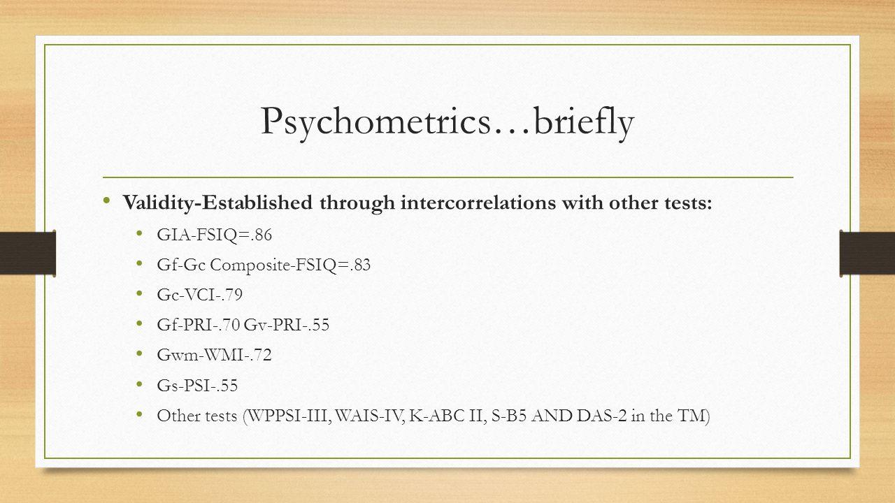 Psychometrics…briefly Validity-Established through intercorrelations with other tests: GIA-FSIQ=.86 Gf-Gc Composite-FSIQ=.83 Gc-VCI-.79 Gf-PRI-.70 Gv-