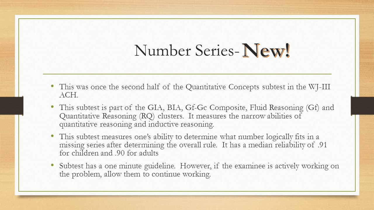 Number Series- This was once the second half of the Quantitative Concepts subtest in the WJ-III ACH. This subtest is part of the GIA, BIA, Gf-Gc Compo