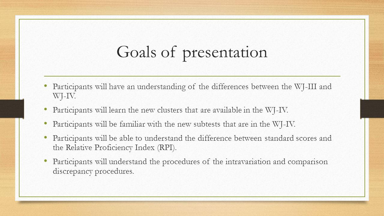 Goals of presentation Participants will have an understanding of the differences between the WJ-III and WJ-IV. Participants will learn the new cluster
