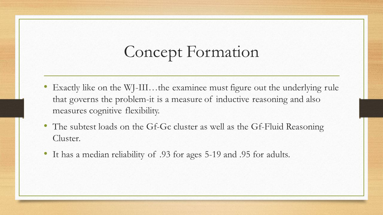 Concept Formation Exactly like on the WJ-III…the examinee must figure out the underlying rule that governs the problem-it is a measure of inductive re