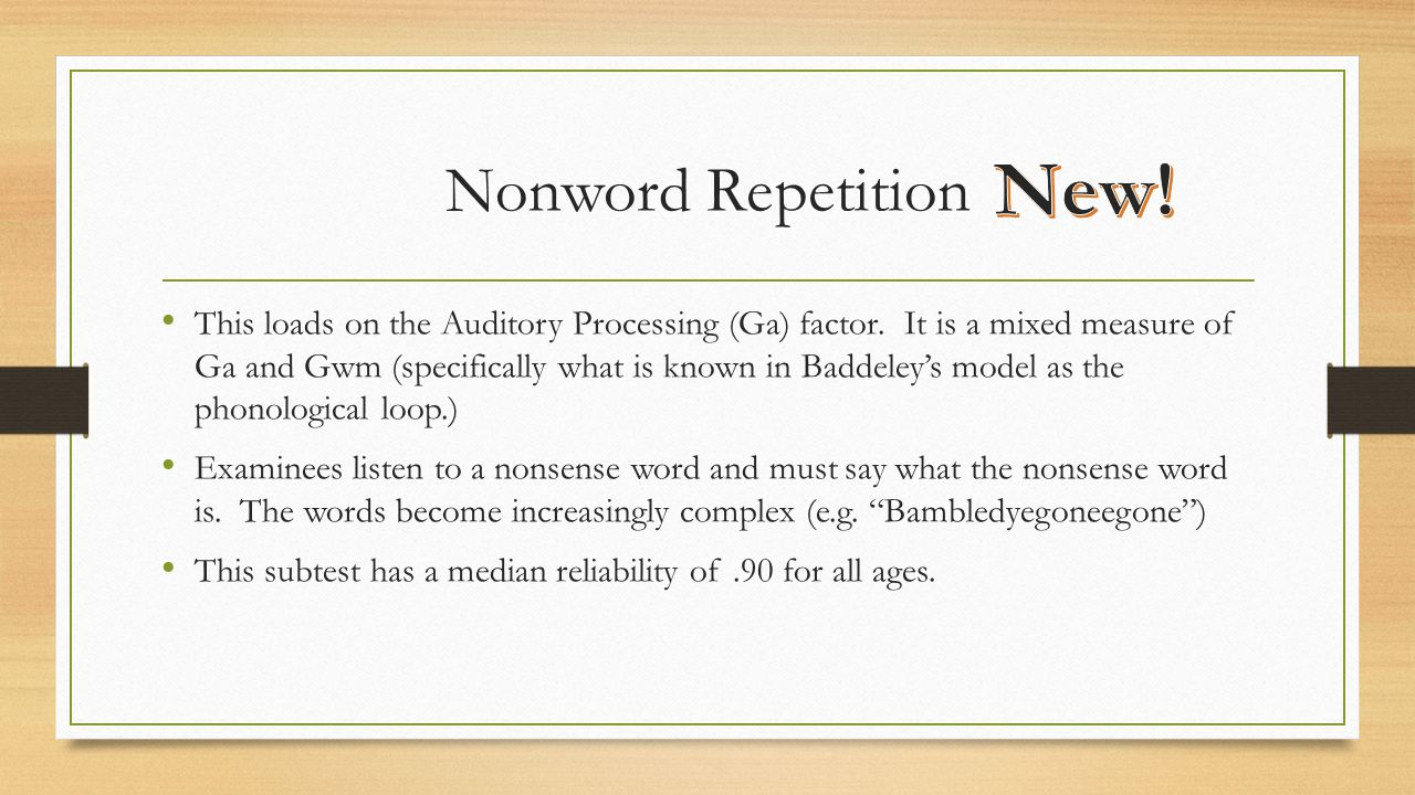 Nonword Repetition This loads on the Auditory Processing (Ga) factor. It is a mixed measure of Ga and Gwm (specifically what is known in Baddeley's mo
