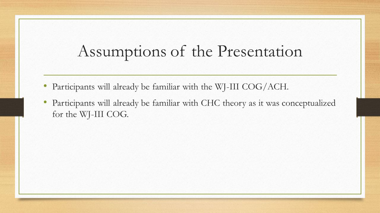 Assumptions of the Presentation Participants will already be familiar with the WJ-III COG/ACH. Participants will already be familiar with CHC theory a