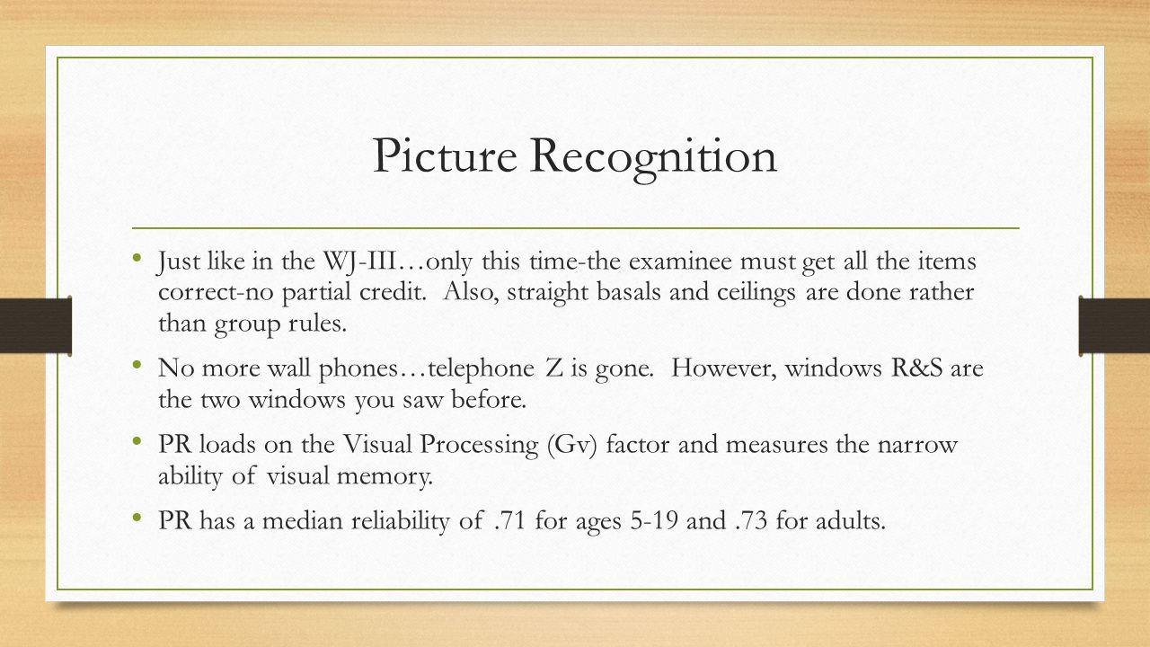 Picture Recognition Just like in the WJ-III…only this time-the examinee must get all the items correct-no partial credit. Also, straight basals and ce