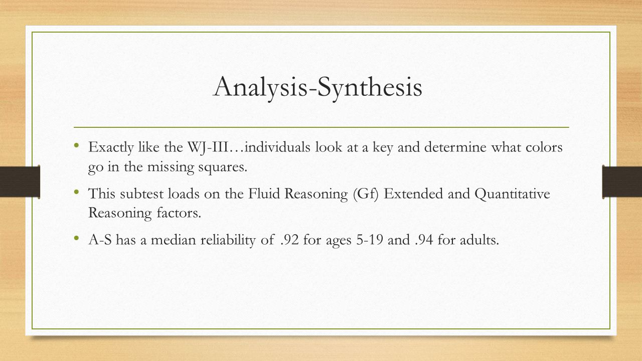 Analysis-Synthesis Exactly like the WJ-III…individuals look at a key and determine what colors go in the missing squares. This subtest loads on the Fl