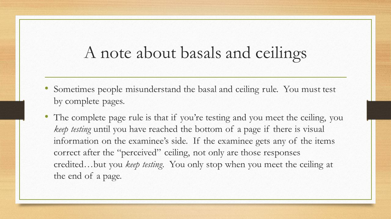 A note about basals and ceilings Sometimes people misunderstand the basal and ceiling rule. You must test by complete pages. The complete page rule is