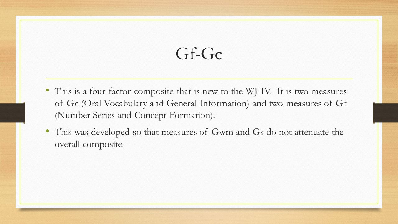 Gf-Gc This is a four-factor composite that is new to the WJ-IV. It is two measures of Gc (Oral Vocabulary and General Information) and two measures of