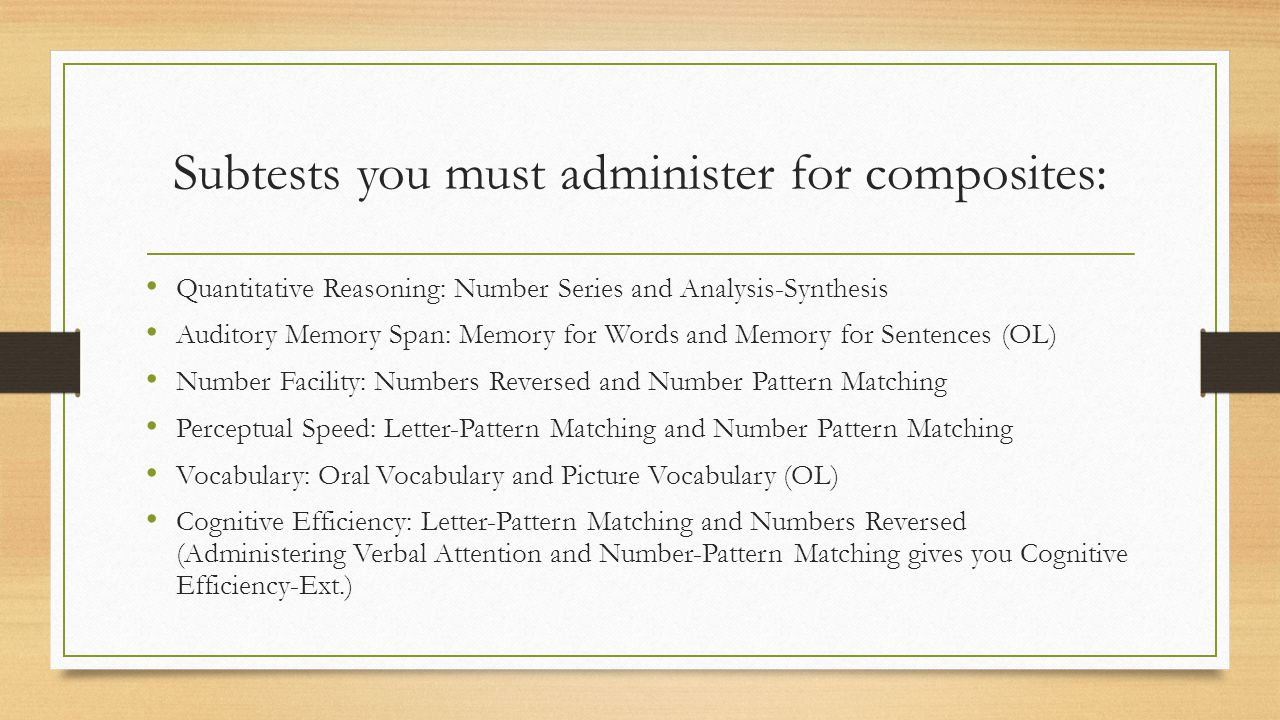 Subtests you must administer for composites: Quantitative Reasoning: Number Series and Analysis-Synthesis Auditory Memory Span: Memory for Words and M