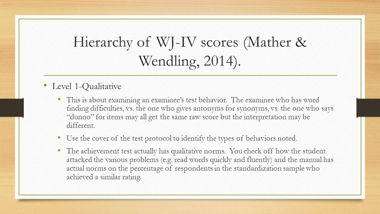 Hierarchy of WJ-IV scores (Mather & Wendling, 2014). Level 1-Qualitative This is about examining an examinee's test behavior. The examinee who has wor