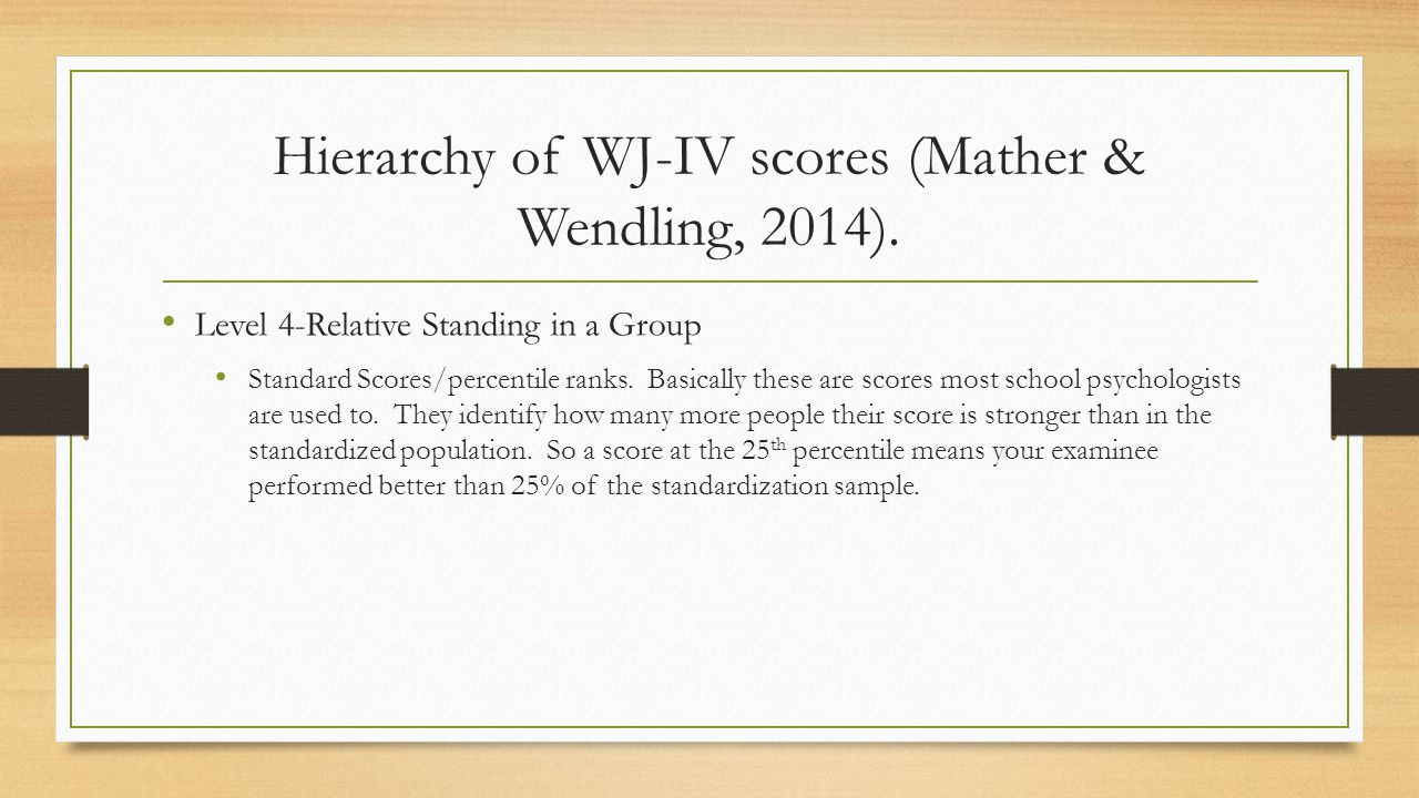 Level 4-Relative Standing in a Group Standard Scores/percentile ranks. Basically these are scores most school psychologists are used to. They identify