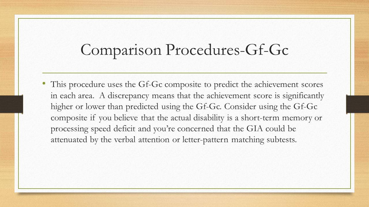 Comparison Procedures-Gf-Gc This procedure uses the Gf-Gc composite to predict the achievement scores in each area. A discrepancy means that the achie