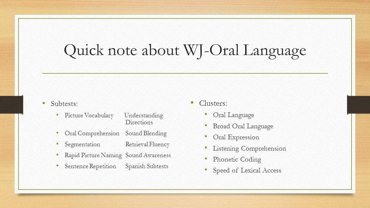 Quick note about WJ-Oral Language Subtests: Picture Vocabulary Understanding Directions Oral ComprehensionSound Blending SegmentationRetrieval Fluency