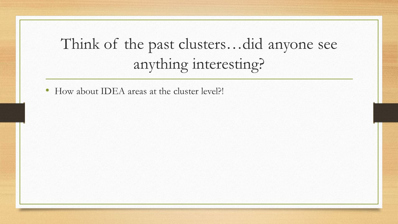 Think of the past clusters…did anyone see anything interesting? How about IDEA areas at the cluster level?!