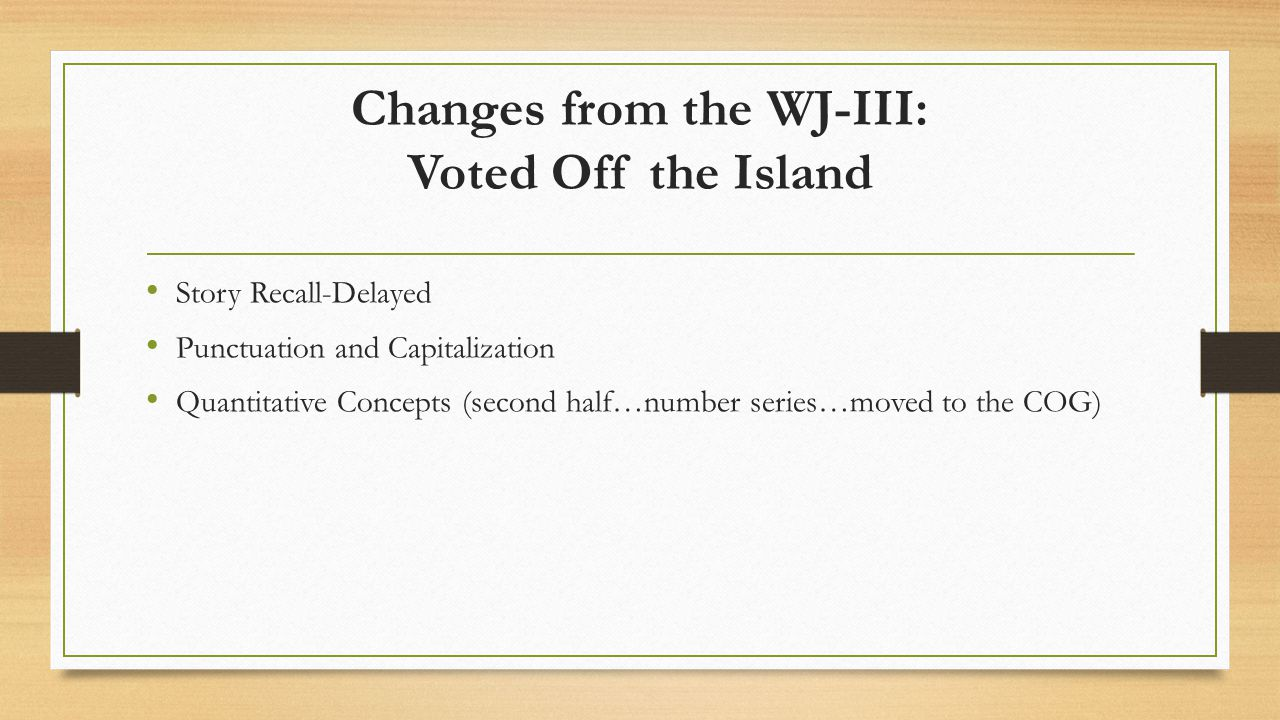 Changes from the WJ-III: Voted Off the Island Story Recall-Delayed Punctuation and Capitalization Quantitative Concepts (second half…number series…mov