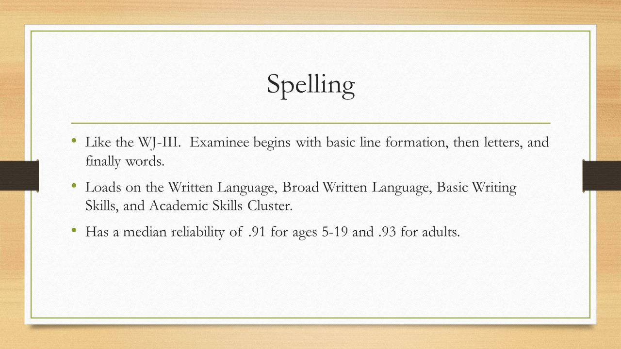 Spelling Like the WJ-III. Examinee begins with basic line formation, then letters, and finally words. Loads on the Written Language, Broad Written Lan