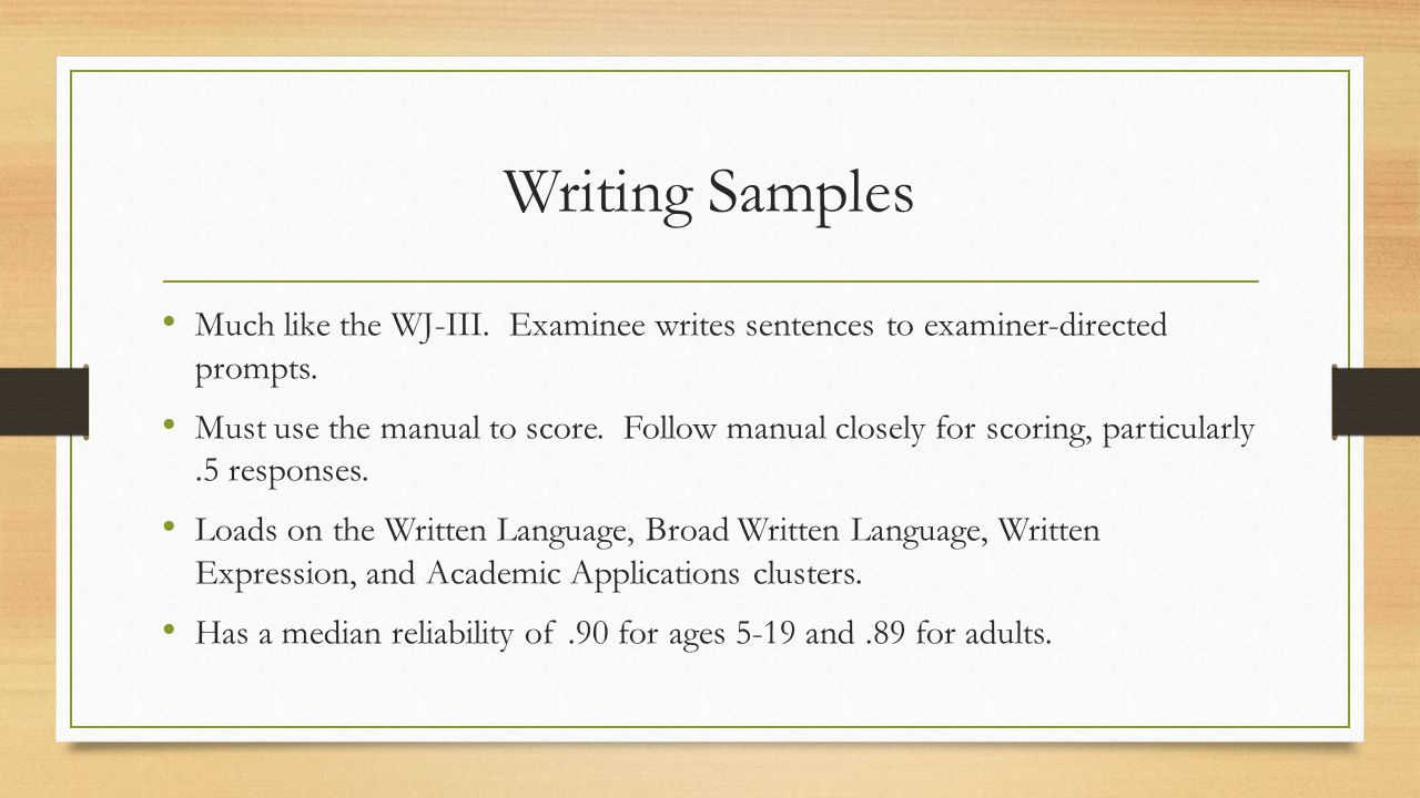 Writing Samples Much like the WJ-III. Examinee writes sentences to examiner-directed prompts. Must use the manual to score. Follow manual closely for