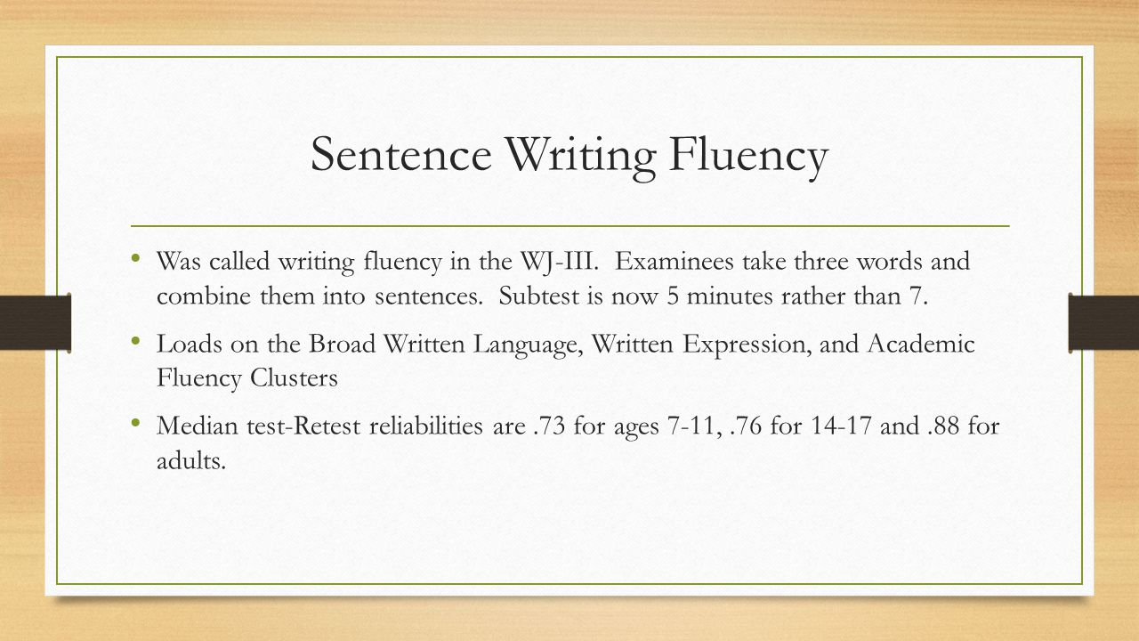 Sentence Writing Fluency Was called writing fluency in the WJ-III. Examinees take three words and combine them into sentences. Subtest is now 5 minute