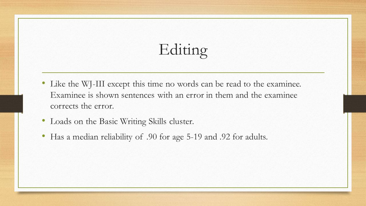 Editing Like the WJ-III except this time no words can be read to the examinee. Examinee is shown sentences with an error in them and the examinee corr