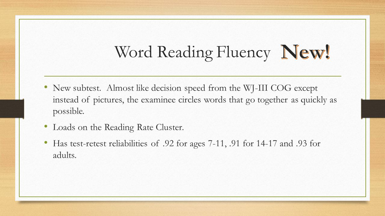 Word Reading Fluency New subtest. Almost like decision speed from the WJ-III COG except instead of pictures, the examinee circles words that go togeth
