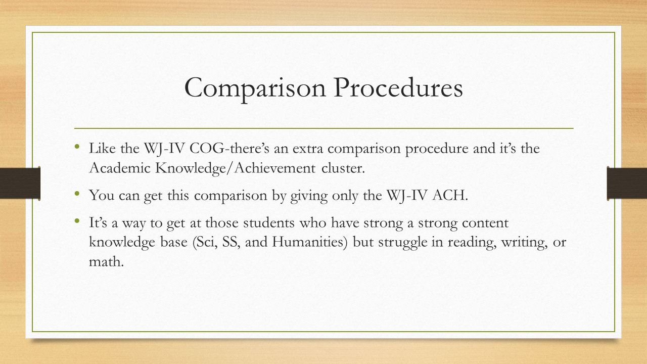 Comparison Procedures Like the WJ-IV COG-there's an extra comparison procedure and it's the Academic Knowledge/Achievement cluster. You can get this c