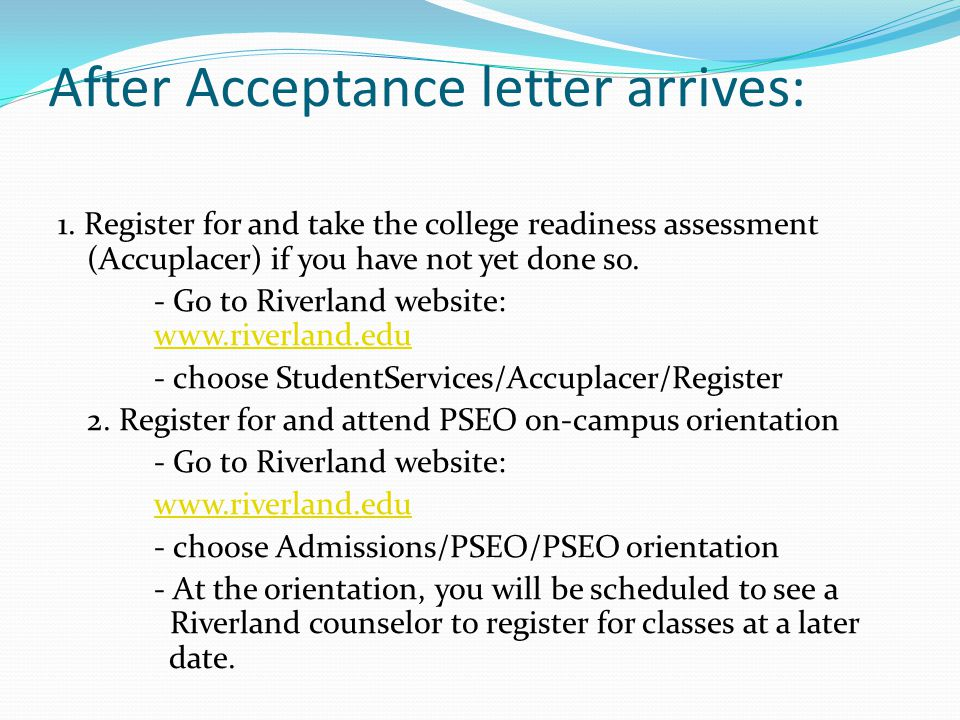 After Acceptance letter arrives: 1. Register for and take the college readiness assessment (Accuplacer) if you have not yet done so. - Go to Riverland