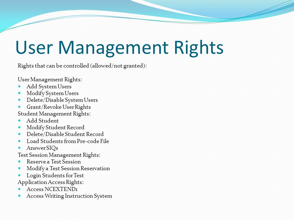 User Management Rights Rights that can be controlled (allowed/not granted): User Management Rights: Add System Users Modify System Users Delete/Disable System Users Grant/Revoke User Rights Student Management Rights: Add Student Modify Student Record Delete/Disable Student Record Load Students from Pre-code File Answer SIQs Test Session Management Rights: Reserve a Test Session Modify a Test Session Reservation Login Students for Test Application Access Rights: Access NCEXTEND1 Access Writing Instruction System