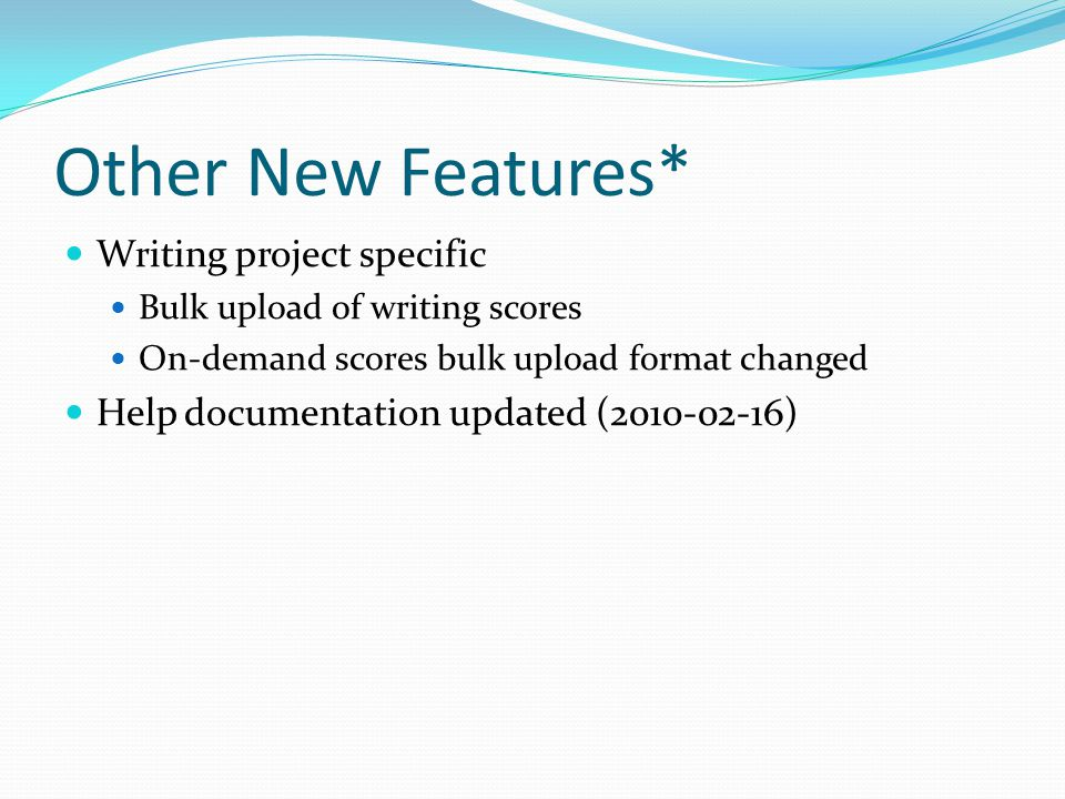 Other New Features* Writing project specific Bulk upload of writing scores On-demand scores bulk upload format changed Help documentation updated (2010-02-16)
