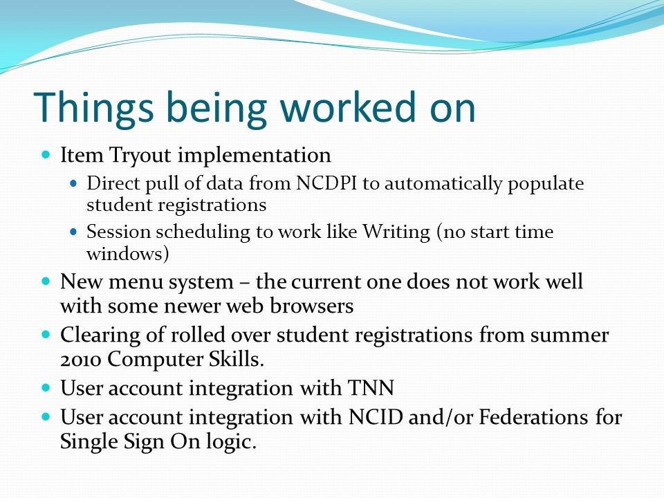 Things being worked on Item Tryout implementation Direct pull of data from NCDPI to automatically populate student registrations Session scheduling to work like Writing (no start time windows) New menu system – the current one does not work well with some newer web browsers Clearing of rolled over student registrations from summer 2010 Computer Skills.
